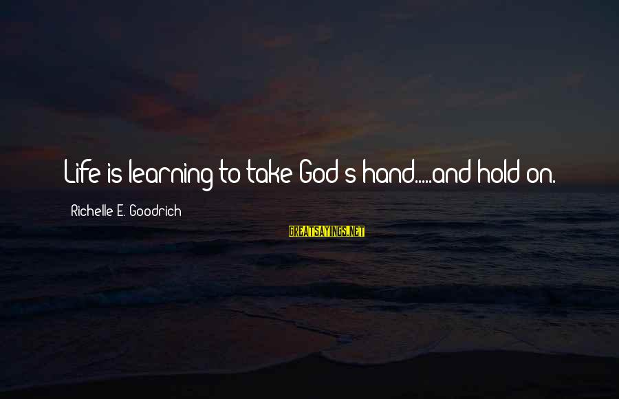Faith Trust And Hope Sayings By Richelle E. Goodrich: Life is learning to take God's hand.....and hold on.