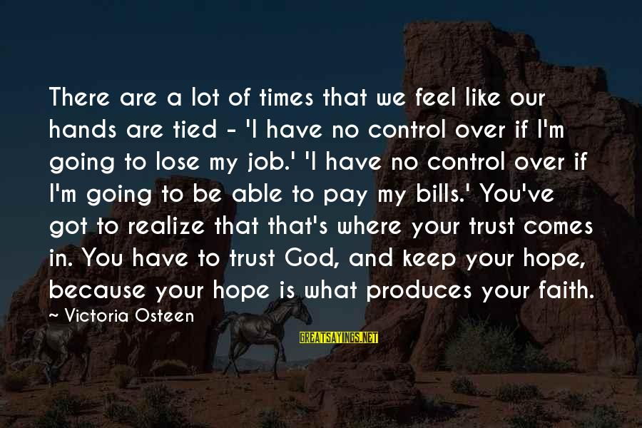 Faith Trust And Hope Sayings By Victoria Osteen: There are a lot of times that we feel like our hands are tied -