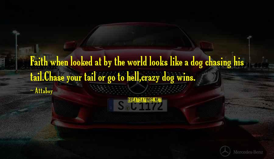 Faith Wins Sayings By Attaboy: Faith when looked at by the world looks like a dog chasing his tail.Chase your