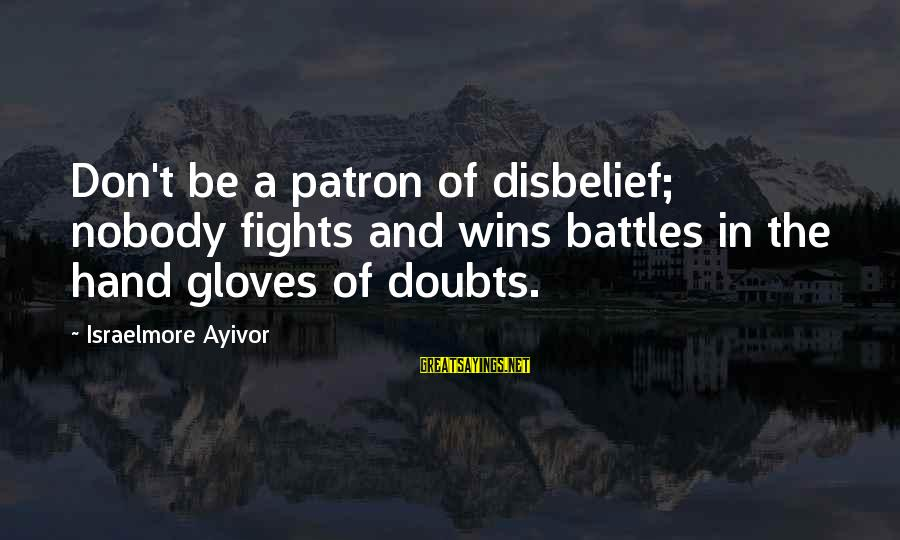 Faith Wins Sayings By Israelmore Ayivor: Don't be a patron of disbelief; nobody fights and wins battles in the hand gloves