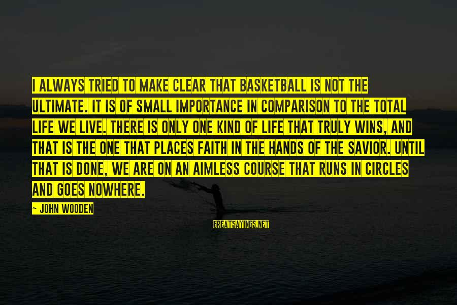 Faith Wins Sayings By John Wooden: I always tried to make clear that basketball is not the ultimate. It is of