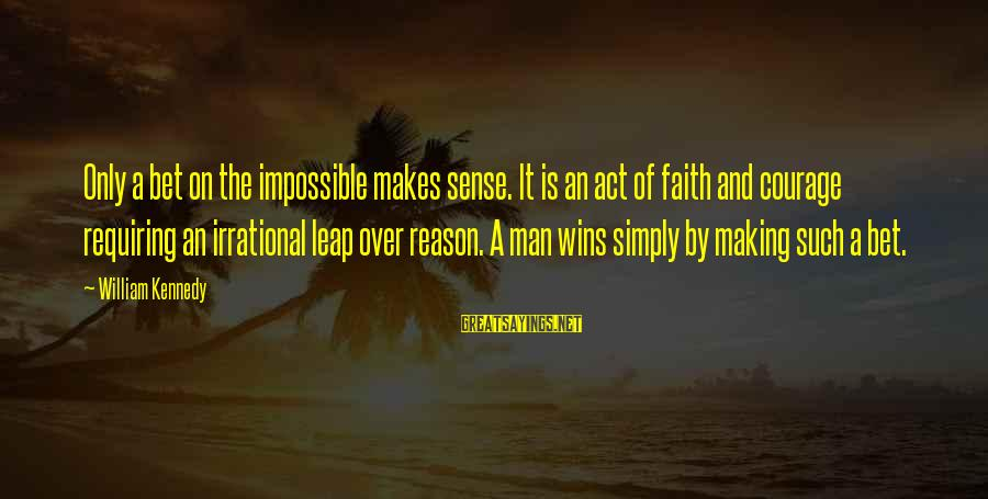Faith Wins Sayings By William Kennedy: Only a bet on the impossible makes sense. It is an act of faith and