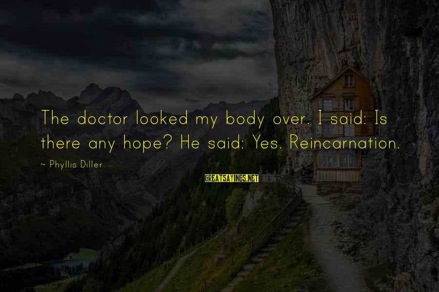 Faithfulness Brainy Sayings By Phyllis Diller: The doctor looked my body over. I said: Is there any hope? He said: Yes.