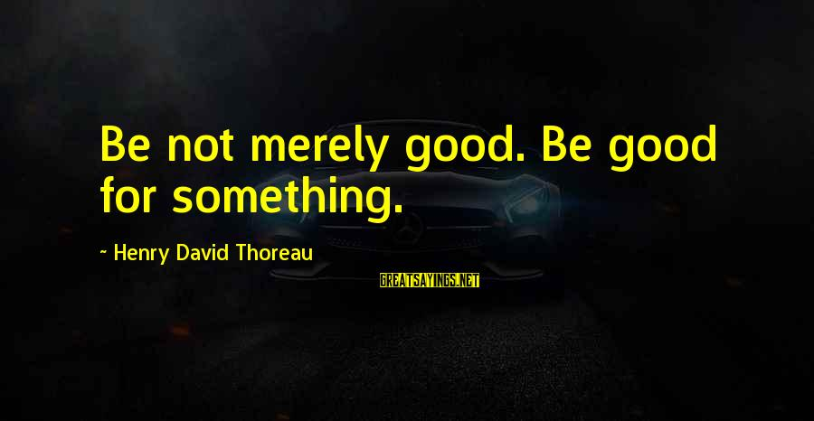 Fake Friends With Pictures Sayings By Henry David Thoreau: Be not merely good. Be good for something.