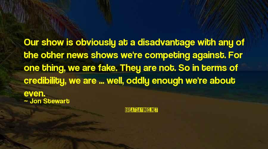 Fake News Sayings By Jon Stewart: Our show is obviously at a disadvantage with any of the other news shows we're