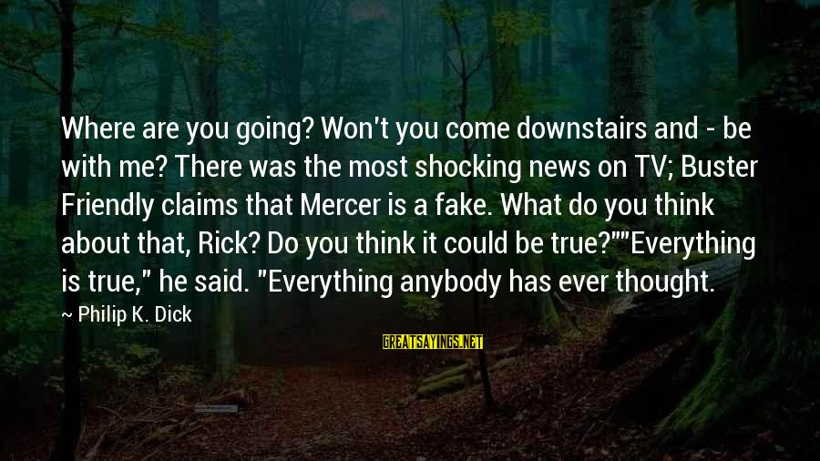 Fake News Sayings By Philip K. Dick: Where are you going? Won't you come downstairs and - be with me? There was