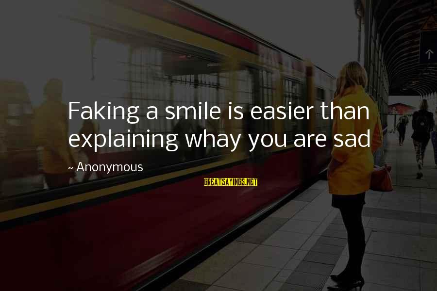 Faking Your Smile Sayings By Anonymous: Faking a smile is easier than explaining whay you are sad