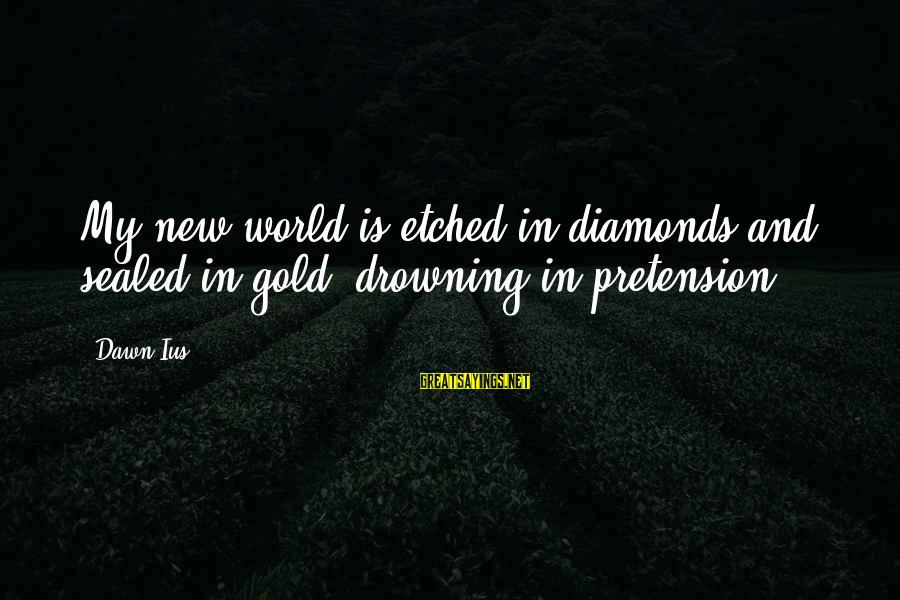 Faking Your Smile Sayings By Dawn Ius: My new world is etched in diamonds and sealed in gold, drowning in pretension.