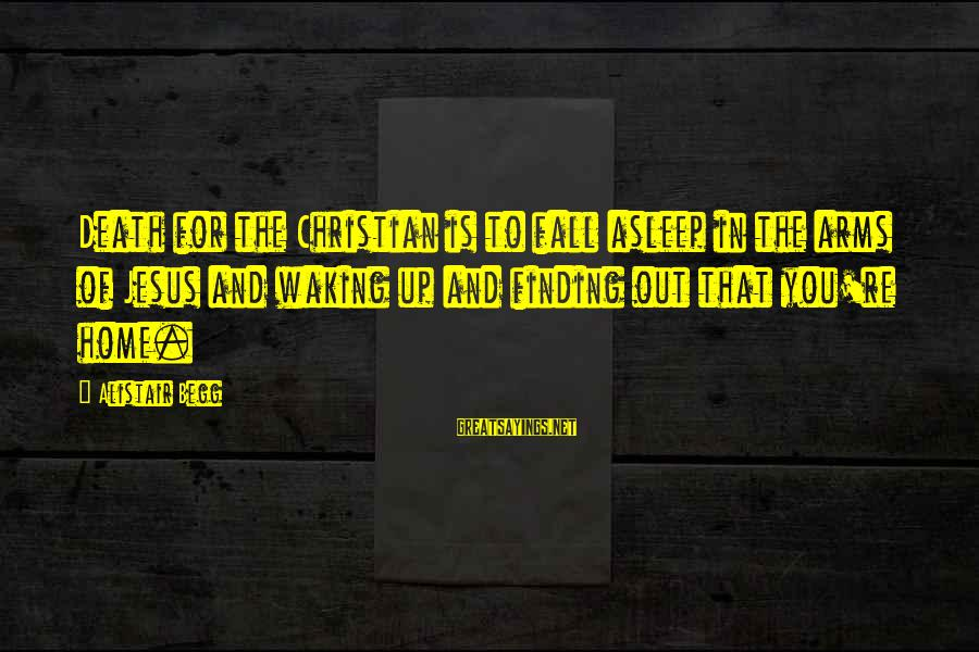 Fall Asleep Sayings By Alistair Begg: Death for the Christian is to fall asleep in the arms of Jesus and waking