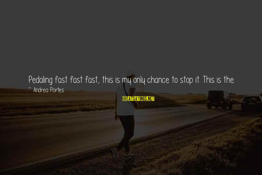 Fall Asleep Sayings By Andrea Portes: Pedaling fast fast fast, this is my only chance to stop it. This is the