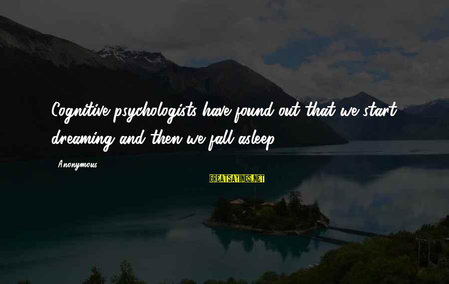 Fall Asleep Sayings By Anonymous: Cognitive psychologists have found out that we start dreaming and then we fall asleep.