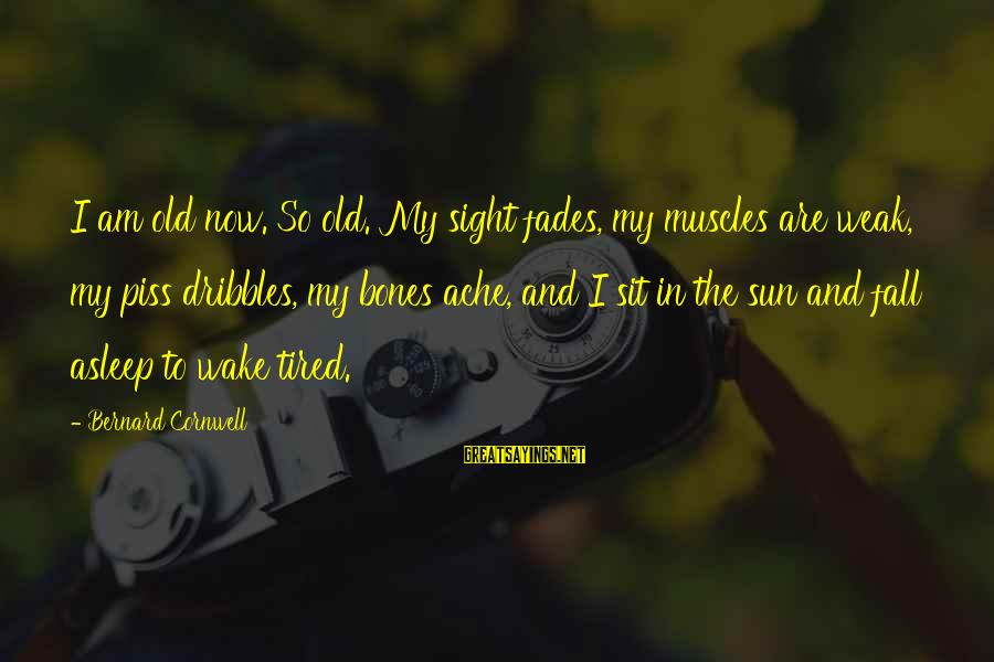 Fall Asleep Sayings By Bernard Cornwell: I am old now. So old. My sight fades, my muscles are weak, my piss