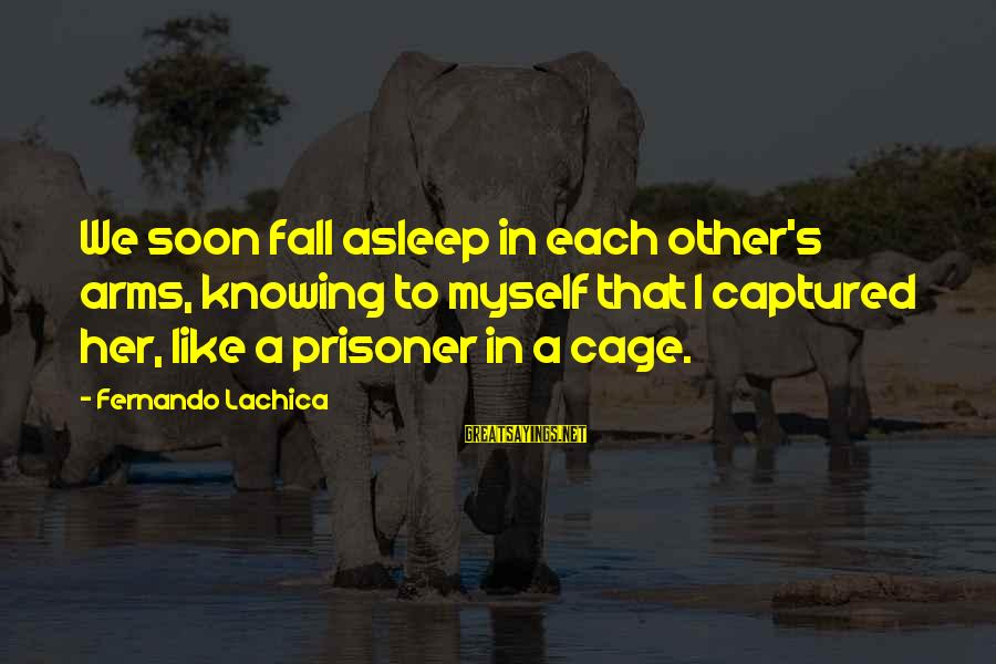 Fall Asleep Sayings By Fernando Lachica: We soon fall asleep in each other's arms, knowing to myself that I captured her,