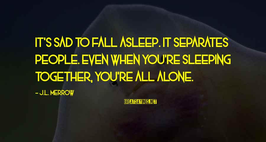 Fall Asleep Sayings By J.L. Merrow: It's sad to fall asleep. It separates people. Even when you're sleeping together, you're all