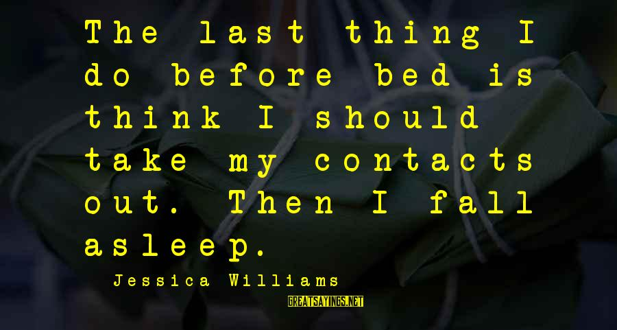 Fall Asleep Sayings By Jessica Williams: The last thing I do before bed is think I should take my contacts out.