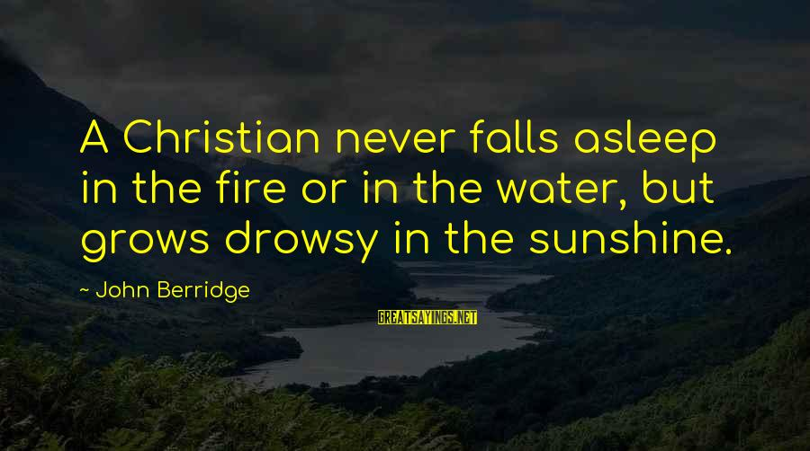 Fall Asleep Sayings By John Berridge: A Christian never falls asleep in the fire or in the water, but grows drowsy
