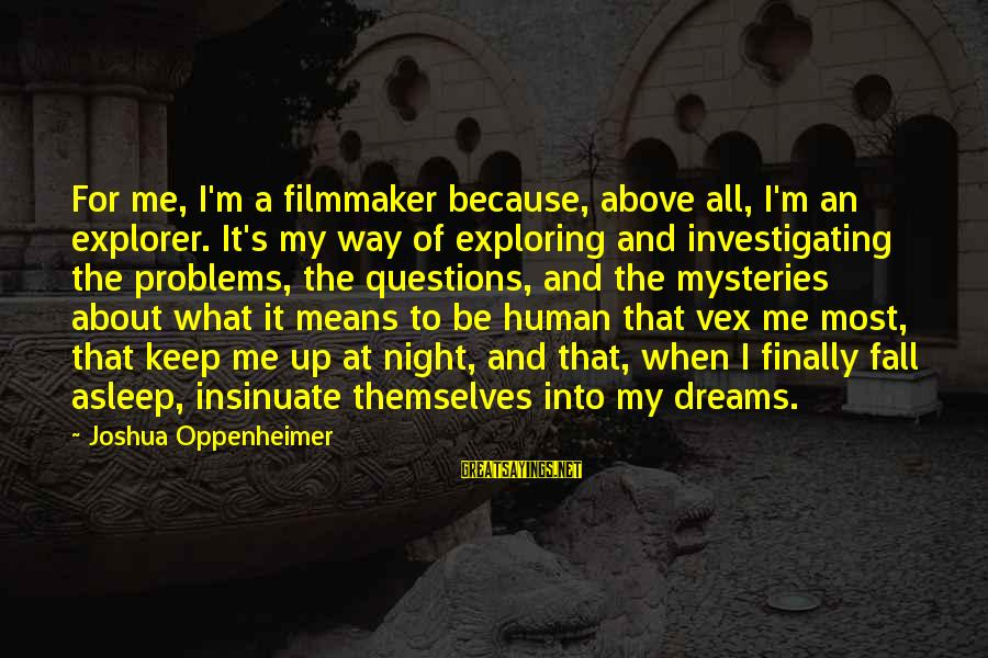 Fall Asleep Sayings By Joshua Oppenheimer: For me, I'm a filmmaker because, above all, I'm an explorer. It's my way of
