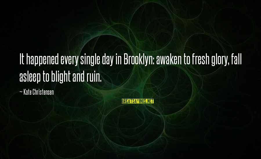 Fall Asleep Sayings By Kate Christensen: It happened every single day in Brooklyn: awaken to fresh glory, fall asleep to blight