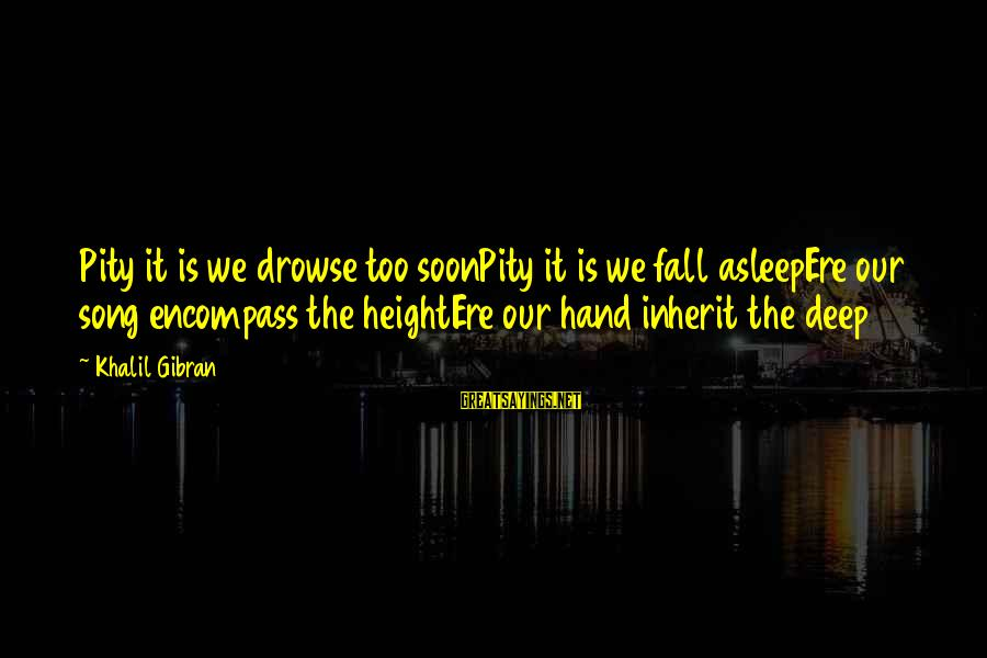 Fall Asleep Sayings By Khalil Gibran: Pity it is we drowse too soonPity it is we fall asleepEre our song encompass