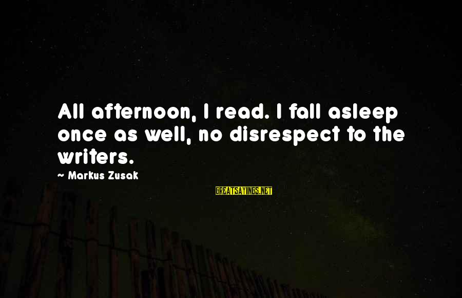 Fall Asleep Sayings By Markus Zusak: All afternoon, I read. I fall asleep once as well, no disrespect to the writers.