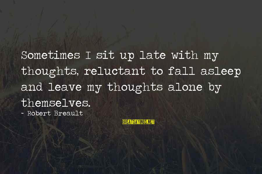Fall Asleep Sayings By Robert Breault: Sometimes I sit up late with my thoughts, reluctant to fall asleep and leave my