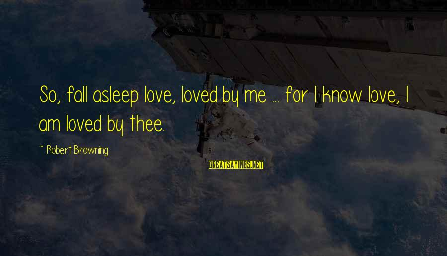 Fall Asleep Sayings By Robert Browning: So, fall asleep love, loved by me ... for I know love, I am loved