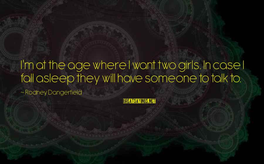 Fall Asleep Sayings By Rodney Dangerfield: I'm at the age where I want two girls. In case I fall asleep they