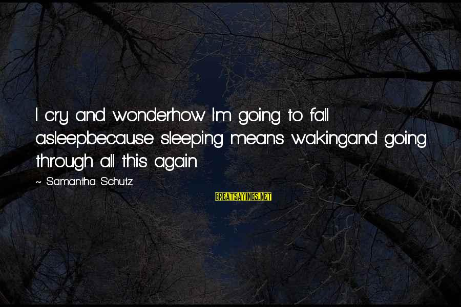Fall Asleep Sayings By Samantha Schutz: I cry and wonderhow I'm going to fall asleepbecause sleeping means wakingand going through all