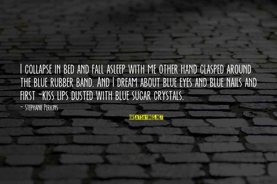Fall Asleep Sayings By Stephanie Perkins: I collapse in bed and fall asleep with me other hand clasped around the blue