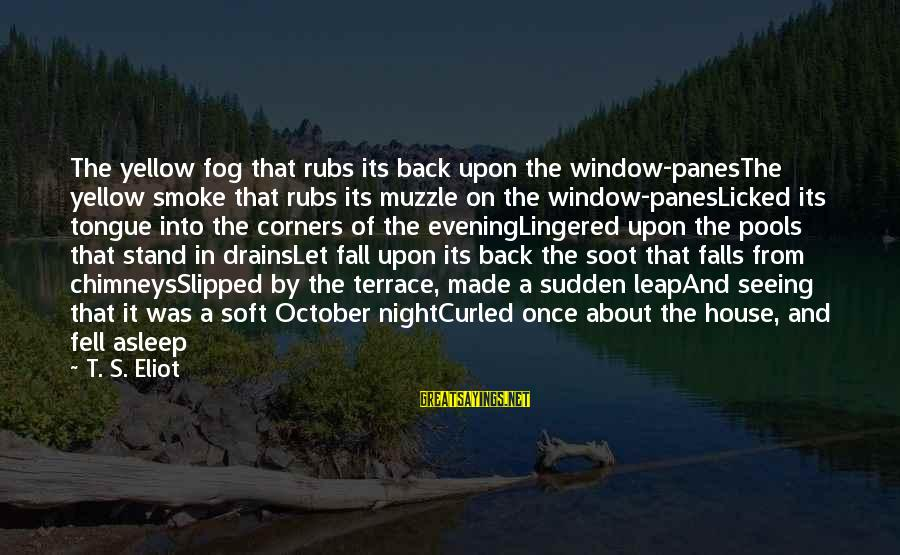 Fall Asleep Sayings By T. S. Eliot: The yellow fog that rubs its back upon the window-panesThe yellow smoke that rubs its