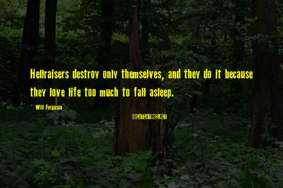 Fall Asleep Sayings By Will Ferguson: Hellraisers destroy only themselves, and they do it because they love life too much to