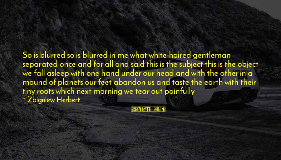 Fall Asleep Sayings By Zbigniew Herbert: So is blurred so is blurred in me what white-haired gentleman separated once and for