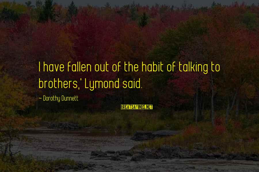 Fallen Brothers Sayings By Dorothy Dunnett: I have fallen out of the habit of talking to brothers,' Lymond said.