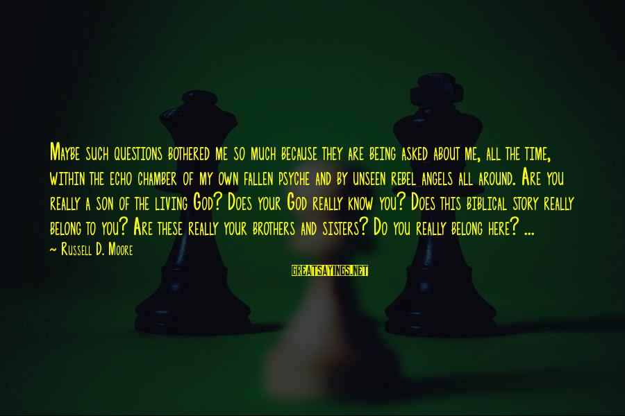 Fallen Brothers Sayings By Russell D. Moore: Maybe such questions bothered me so much because they are being asked about me, all