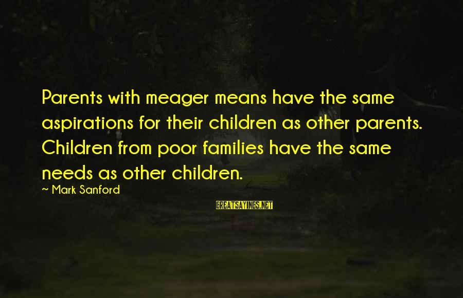 Fallenwood Sayings By Mark Sanford: Parents with meager means have the same aspirations for their children as other parents. Children