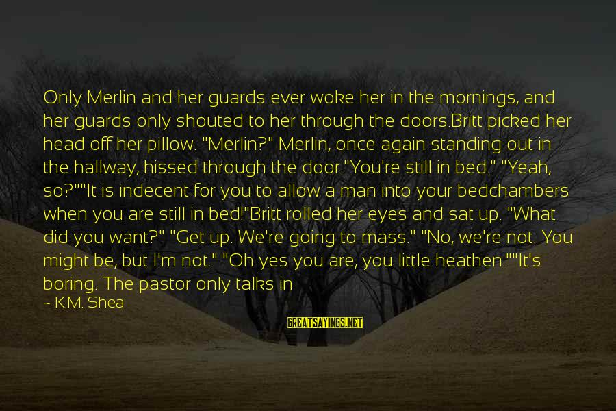 Falling Down And Standing Back Up Sayings By K.M. Shea: Only Merlin and her guards ever woke her in the mornings, and her guards only
