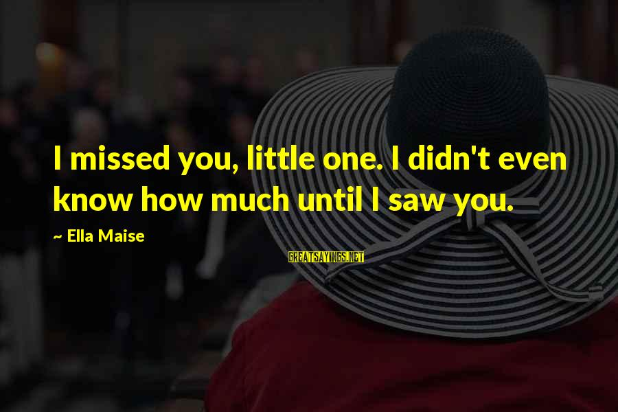 Falling In Love More And More Everyday Sayings By Ella Maise: I missed you, little one. I didn't even know how much until I saw you.