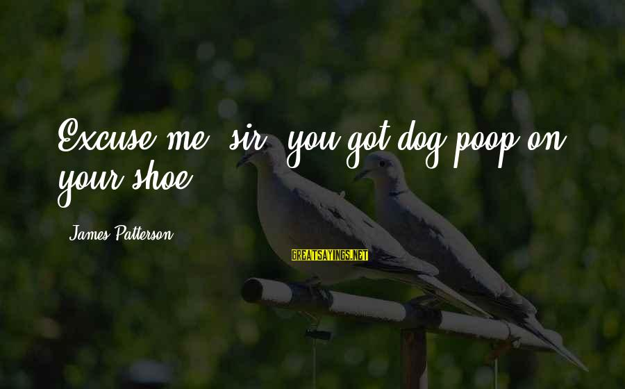 Falling In Love More And More Everyday Sayings By James Patterson: Excuse me, sir, you got dog poop on your shoe.
