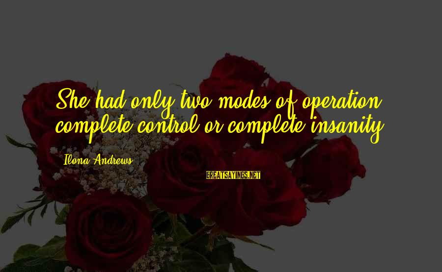 Falling In Love With Someone Eyes Sayings By Ilona Andrews: She had only two modes of operation: complete control or complete insanity.