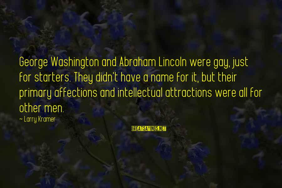 Falling In Love With Someone Eyes Sayings By Larry Kramer: George Washington and Abraham Lincoln were gay, just for starters. They didn't have a name