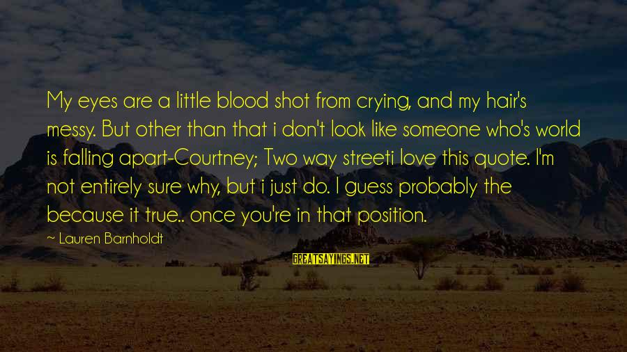 Falling In Love With Someone Eyes Sayings By Lauren Barnholdt: My eyes are a little blood shot from crying, and my hair's messy. But other