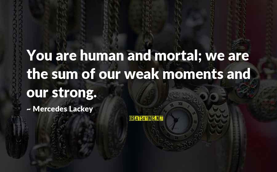 Falling In Love With Someone Eyes Sayings By Mercedes Lackey: You are human and mortal; we are the sum of our weak moments and our