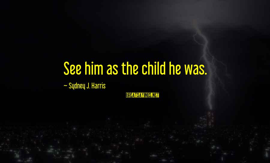 Falling In Love With Someone Eyes Sayings By Sydney J. Harris: See him as the child he was.
