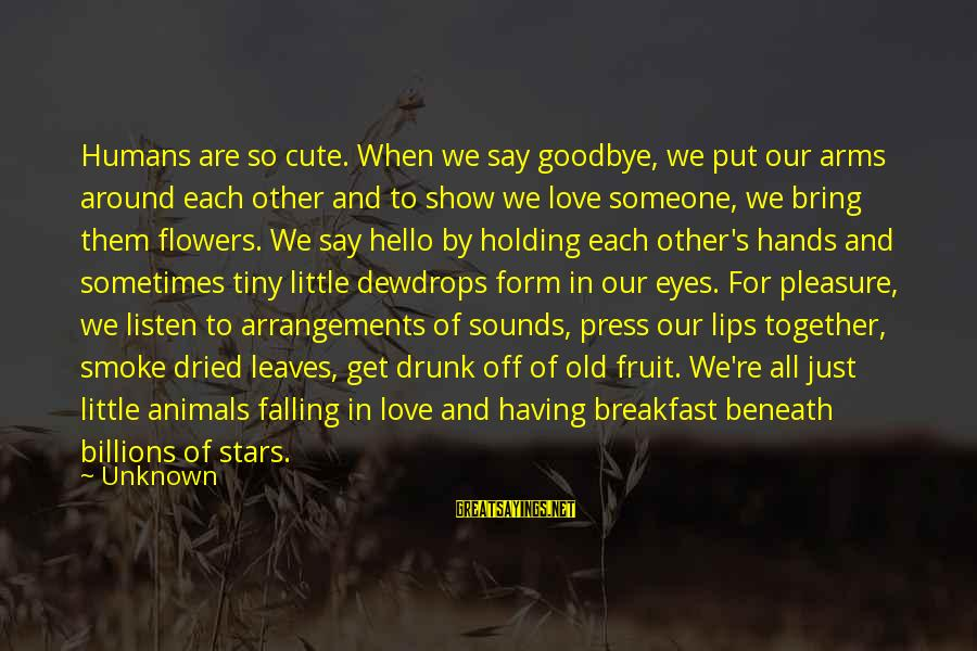 Falling In Love With Someone Eyes Sayings By Unknown: Humans are so cute. When we say goodbye, we put our arms around each other