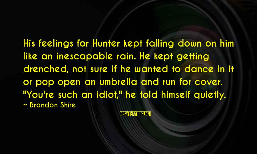 Falling In You Sayings By Brandon Shire: His feelings for Hunter kept falling down on him like an inescapable rain. He kept