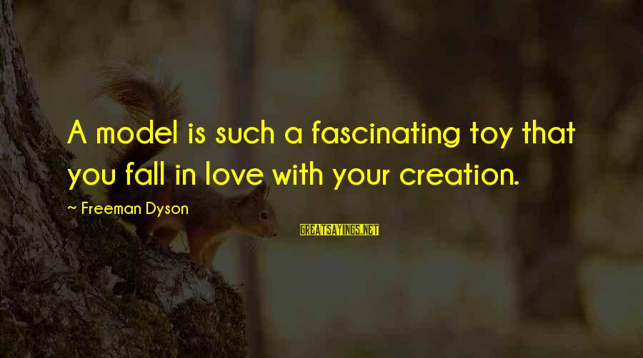 Falling In You Sayings By Freeman Dyson: A model is such a fascinating toy that you fall in love with your creation.