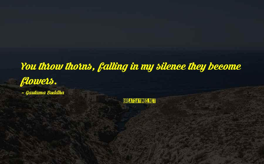Falling In You Sayings By Gautama Buddha: You throw thorns, falling in my silence they become flowers.