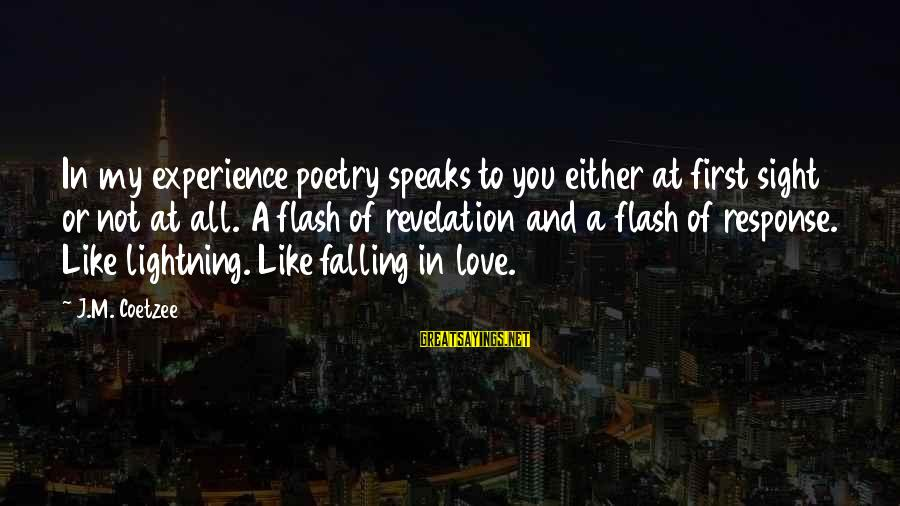 Falling In You Sayings By J.M. Coetzee: In my experience poetry speaks to you either at first sight or not at all.