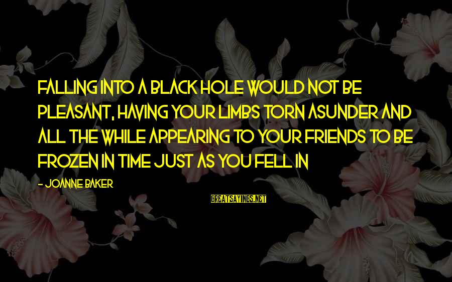 Falling In You Sayings By Joanne Baker: Falling into a black hole would not be pleasant, having your limbs torn asunder and