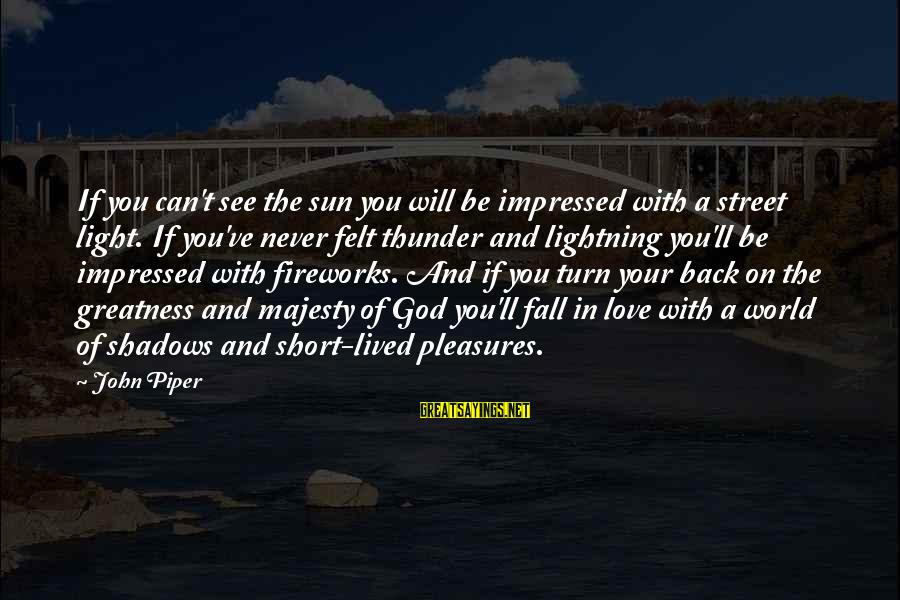 Falling In You Sayings By John Piper: If you can't see the sun you will be impressed with a street light. If